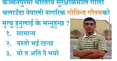 कञ्चनपुरमा भारतीय सुरक्षाकर्मीले गोली चलाउँदा गोविन्द गौतमको मृत्यु हुनुलाई के भन्नुहुन्छ ?