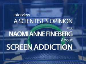 A scientist's opinion : interview with Naomi Anne Fineberg about Screen addiction