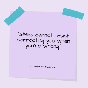 """""""SMEs cannot resist correcting you when you're wrong."""" —Christy Tucker"""