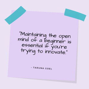 """""""Maintaining the open mind of a beginner is essential if you're trying to innovate."""" —Taruna Goel"""