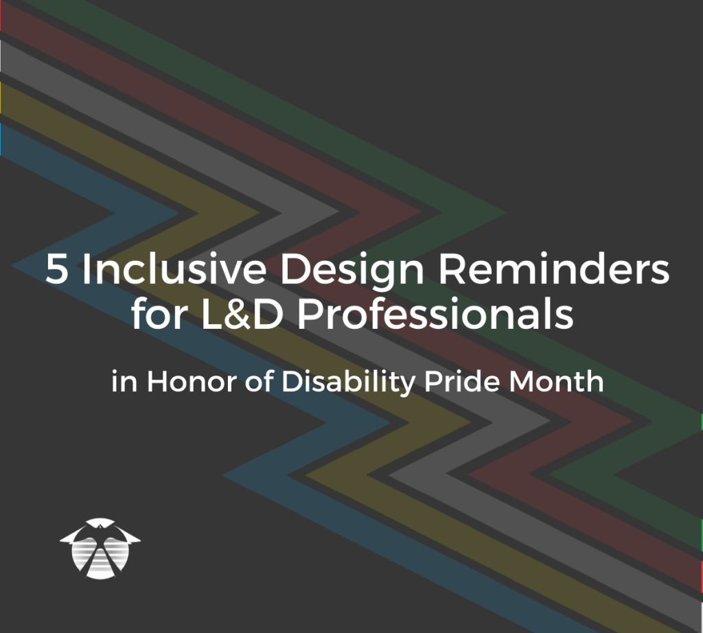 5 Inclusive Design Reminders for L&D Professionals in Honor of Disability Pride Month. Text appears over the Disability Pride flag, which is a lightning bolt made up of green, red, white, yellow, and blue bands over a black background.