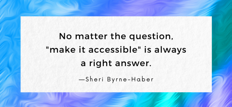 """""""No matter the question, 'make it accessible' is always a right answer."""" —Sheri Byrne-Haber"""