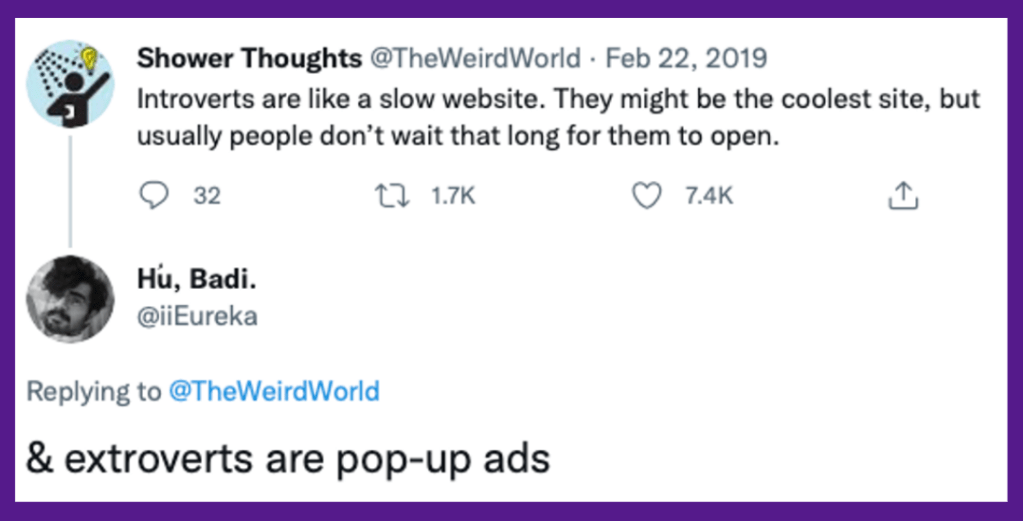 """Tweet from Shower Thoughts (@TheWeirdWorld): """"Introverts are like a slow website. They might be the coolest site, but usually people don't wait that long for them to open."""" Reply from Hu, Badi (@iiEureka): """"& extroverts are pop-up ads."""""""
