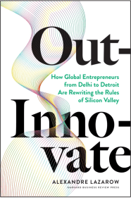 Out-innovate: How global entrepreneurs–from Delhi to Detroit–are rewriting the rules of Silicon Valley