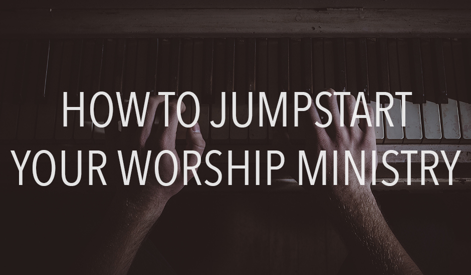 How to Jumpstart Your Worship Ministry