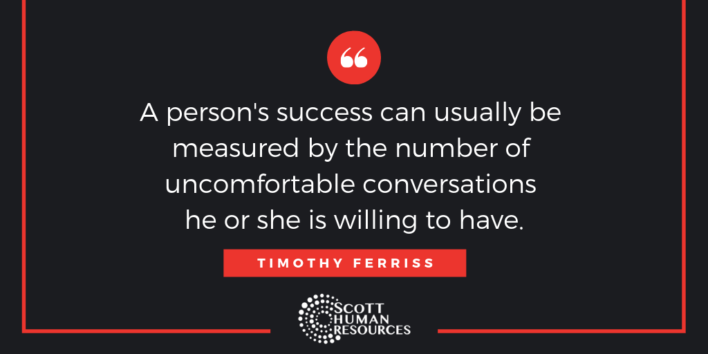 """A person's success can usually be measured by the number of uncomfortable conversations he or she is willing to have."" Timothy Ferriss"