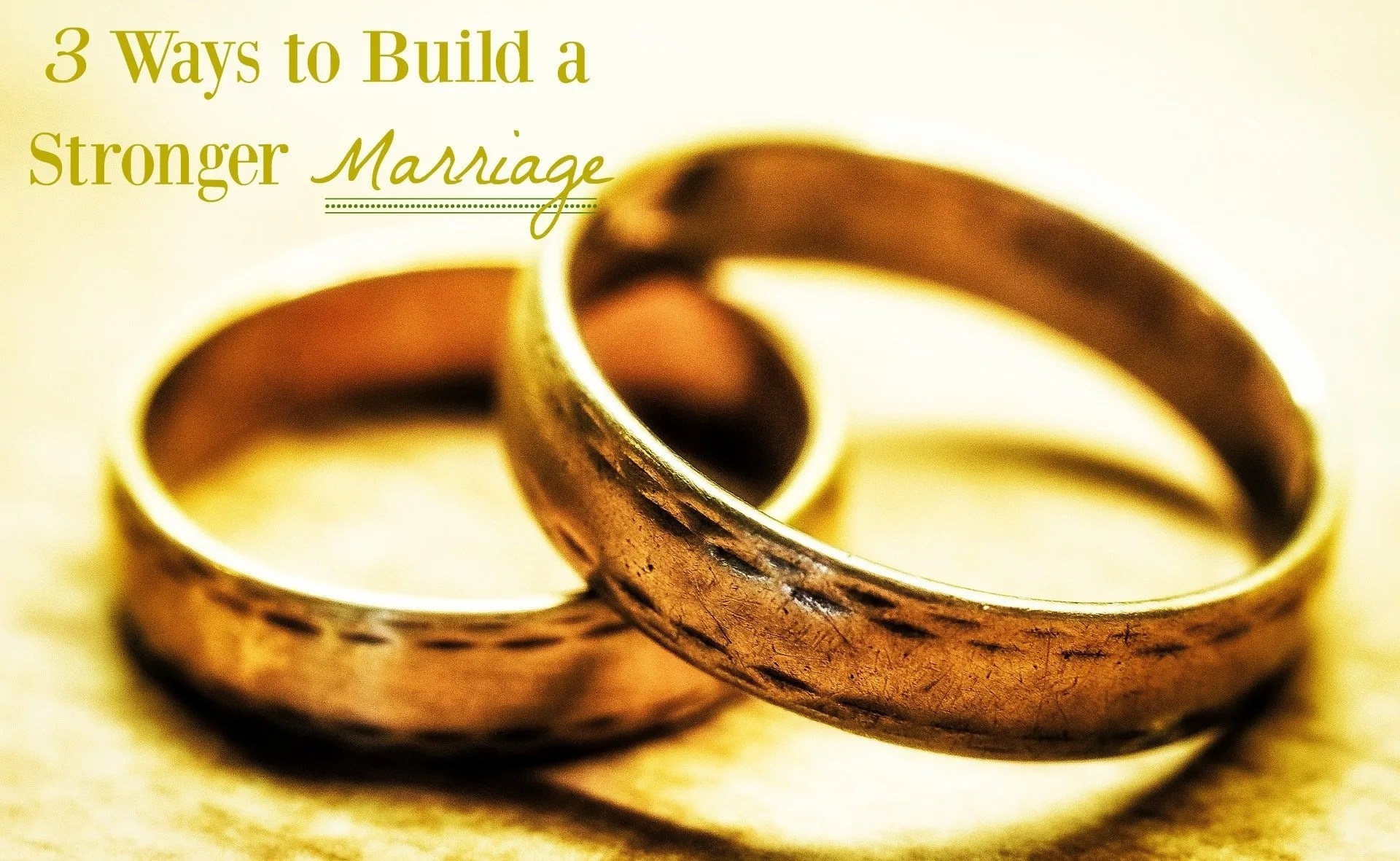 3 Ways to Build a Stronger Marriage