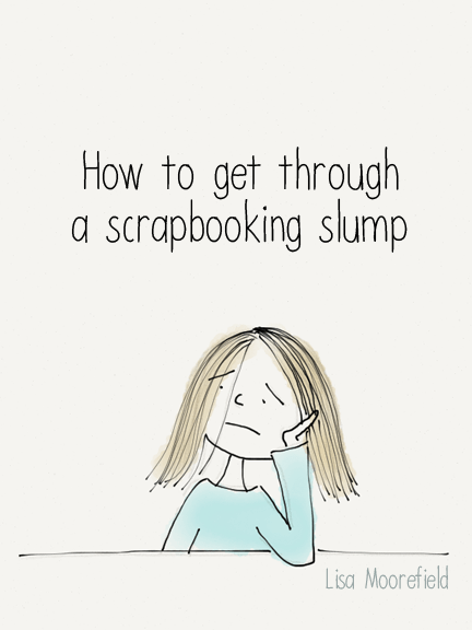 Article - How to get through a scrapbooking slump by Lisa Moorefield