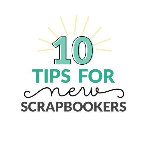 10 Tips for New Scrapbookers