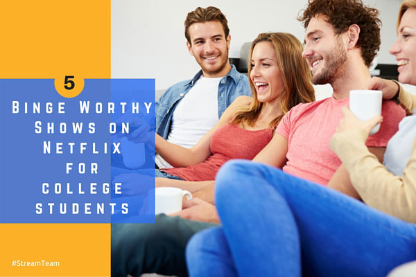 5 Binge worthy shows on Netflix for College Students #StreamTeam