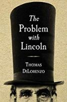 The Problem with Lincoln: The False Virtue of Abraham Lincoln