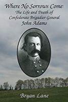 Where No Sorrows Come: The Life and Death Of Confederate Brigadier General John Adams