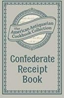 Confederate Receipt Book: A Compilation of Over One Hundred Receipts, Adapted to the Times