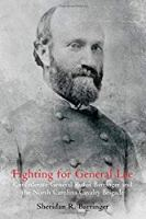Fighting for General Lee: Confederate General Rufus Barringer and the North Carolina Cavalry Brigade