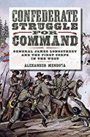 Confederate Struggle for Command: General James Longstreet and the First Corps in the West (Volume 12) (Williams-Ford Texas A&M University Military History Series)