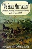We Shall Meet Again: The First Battle of Manassas (Bull Run) July 18-21, 1861