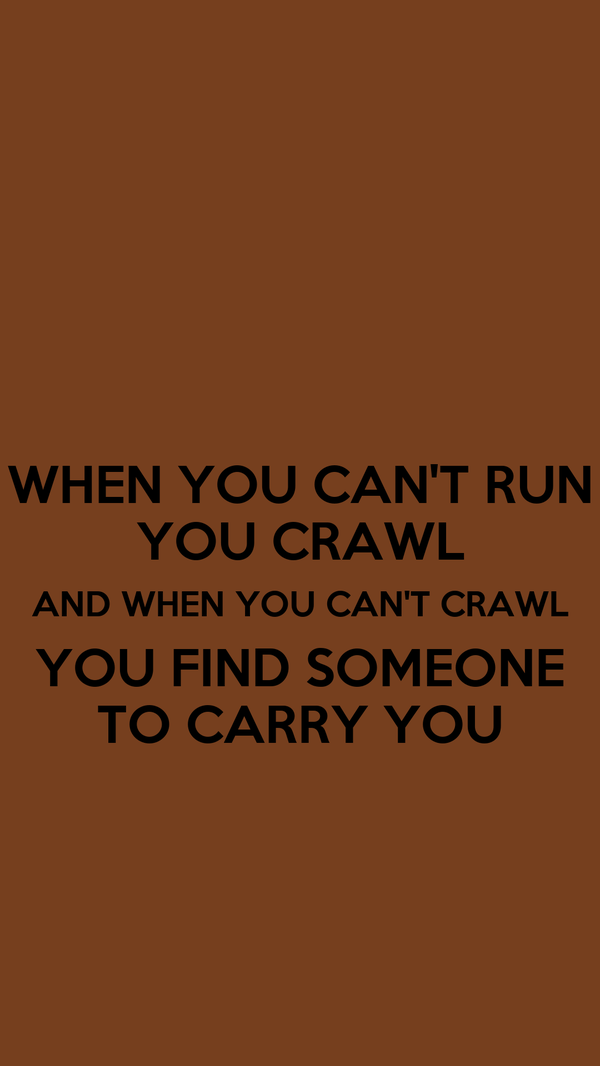 WHEN YOU CAN'T RUN YOU CRAWL AND WHEN YOU CAN'T CRAWL YOU FIND SOMEONE TO CARRY YOU