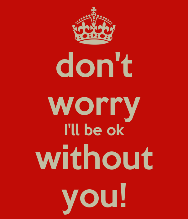 Dont Worry About Me Ill Be Ok
