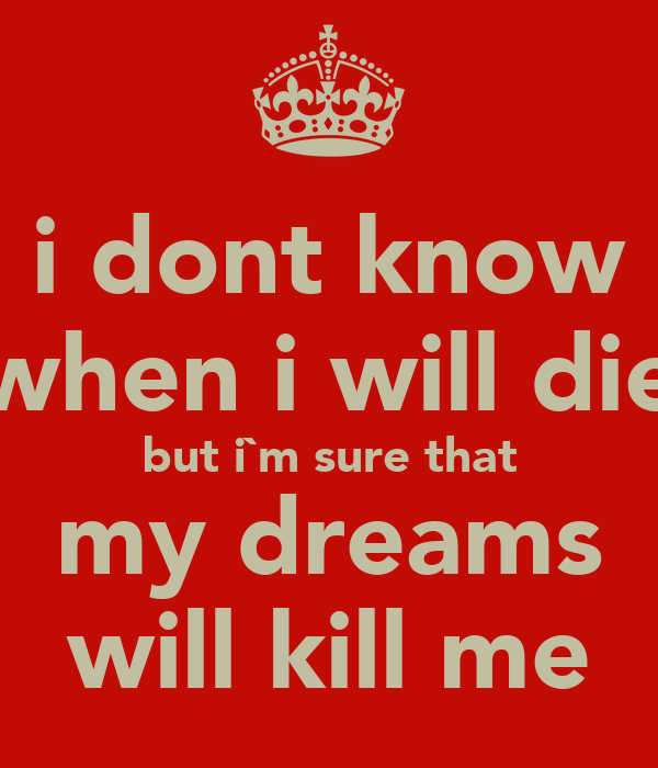 I Dont Know When I Will Die But Im Sure That My Dreams