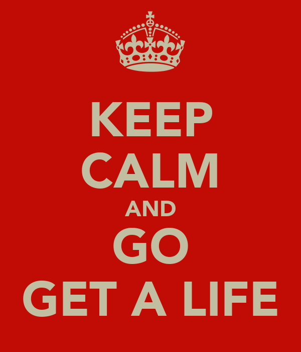 Keep Calm And Go Get A Life