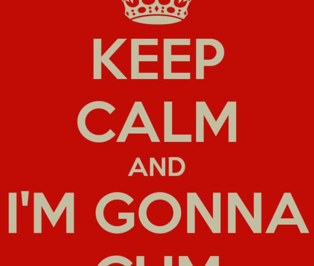 Keep Calm And Im Gonna Cum