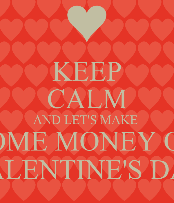 KEEP CALM AND LETS MAKE SOME MONEY ON VALENTINES DAY