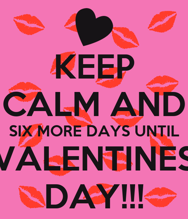 KEEP CALM AND SIX MORE DAYS UNTIL VALENTINES DAY KEEP
