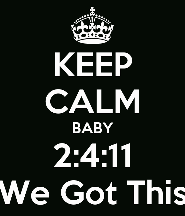 KEEP CALM BABY 2:4:11 We Got This Poster | aworkofart ...