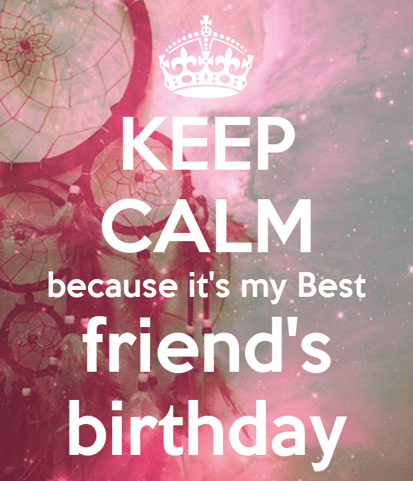KEEP CALM Because Its My Best Friends Birthday KEEP