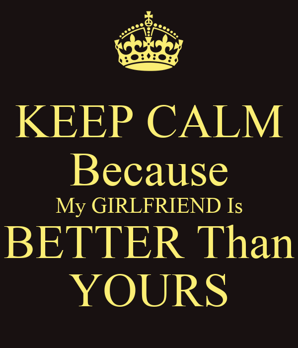 KEEP CALM Because My GIRLFRIEND Is BETTER Than YOURS
