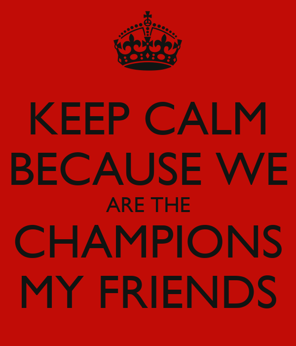 KEEP CALM BECAUSE WE ARE THE CHAMPIONS MY FRIENDS Poster ...