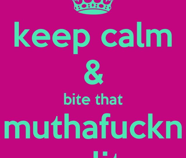 Keep Calm Bite That Muthafuckn Clit