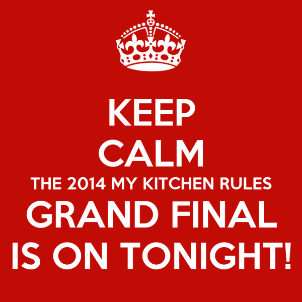 KEEP CALM THE 2014 MY KITCHEN RULES GRAND FINAL IS ON ...