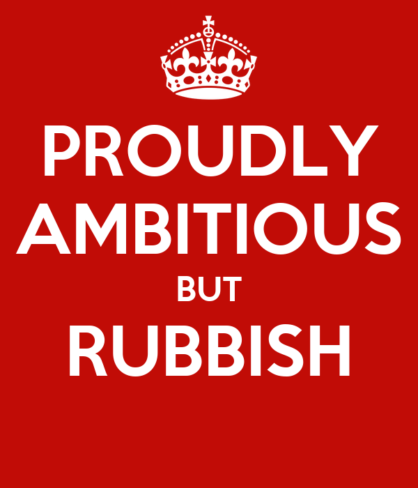 Image result for ambitious but rubbish