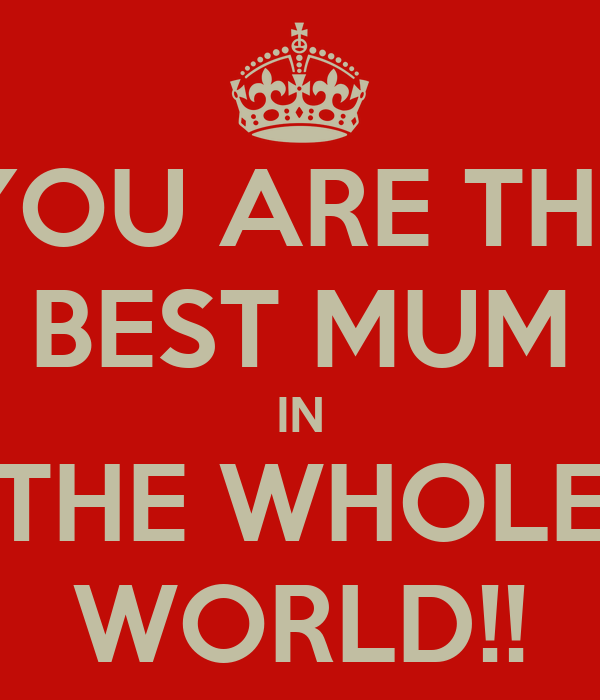 YOU ARE THE BEST MUM IN THE WHOLE WORLD KEEP CALM AND