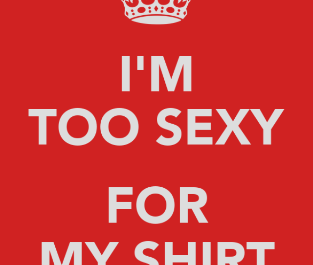 Im Too Sexy For My Shirt Poster Rightsaidfred Keep Calm O Matic
