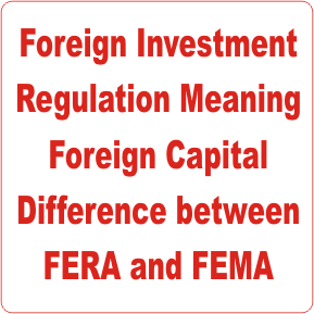 Foreign Investment Regulation Meaning Foreign Capital Difference between FERA and FEMA