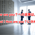 How are you?への返事は、Good!How are you?に決めた