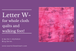 A Quilter's Alphabet: Letter W for Whole Cloth Quilt and Walking Foot