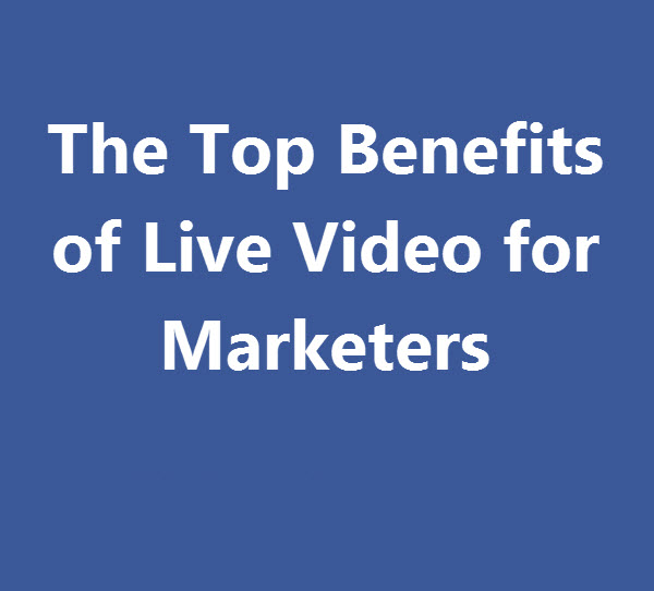 The Top Benefits of Live Video for Marketers