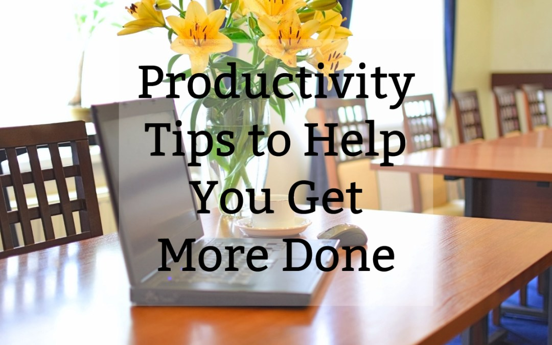 3 Productivity Tips to Help You Get More Done