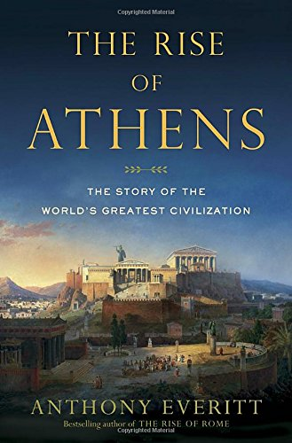 The Rise of Athens : The Story of the World's Greatest Civilization