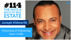 SIC 114_ Protecting & Enhancing Your Credit with Joseph Kidworth with Julie Clark and Joe Bauer of the Nuts and Bolts of Real Estate Podcast
