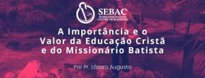 A Importância e o Valor da Educação Cristã e do Missionário Batista