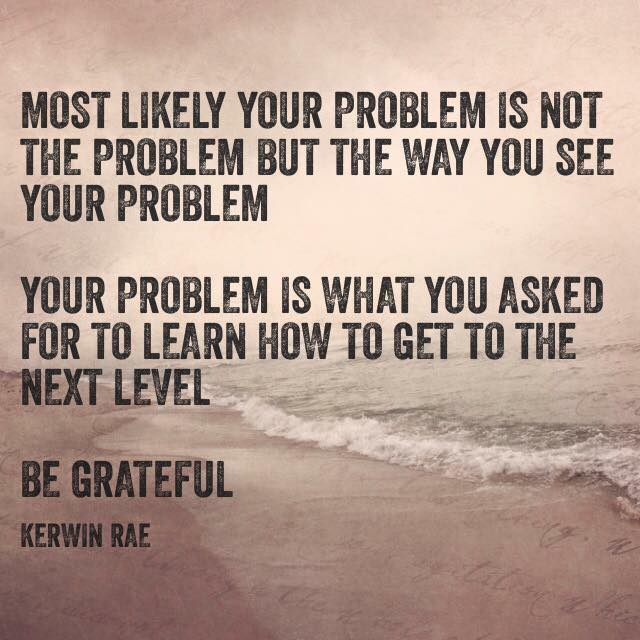 most likley your problem is not the problem but the way you see your problem be grateful