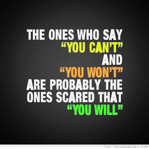The ones who say you can't... are the ones scared that you will.