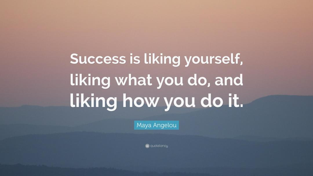 Success is liking yourself liking what you do and liking how you do it