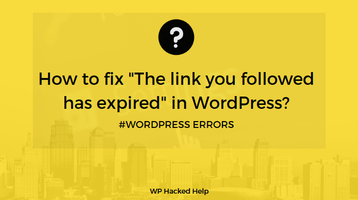"How to fix ""The link you followed has expired"" in WordPress?"