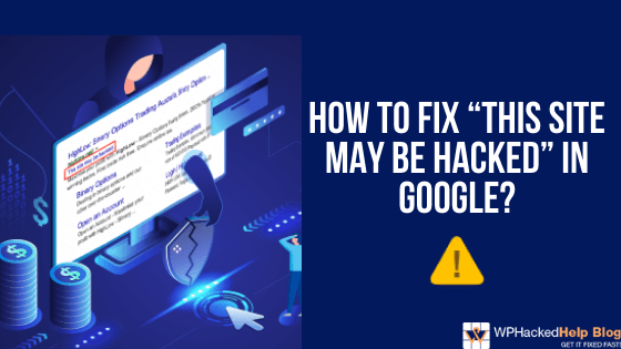 "How to Fix ""THIS SITE MAY BE HACKED"" in Google?"