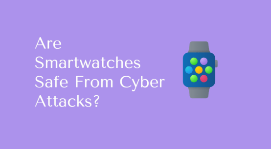Are Smartwatches Safe From Cyber Attacks?